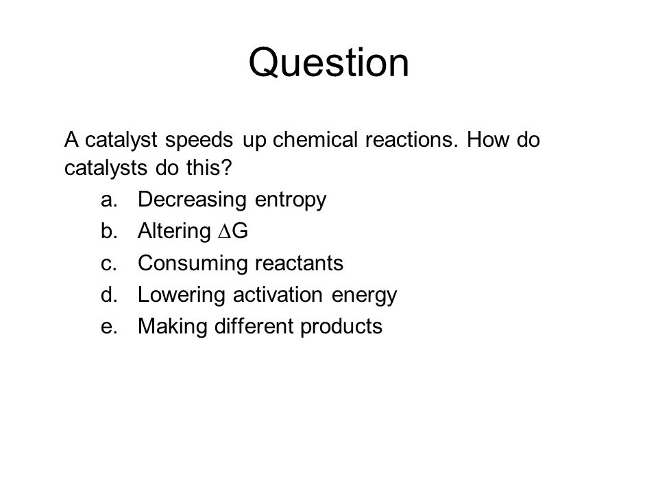Question A catalyst speeds up chemical reactions. How do catalysts do this Decreasing entropy. Altering ∆G.