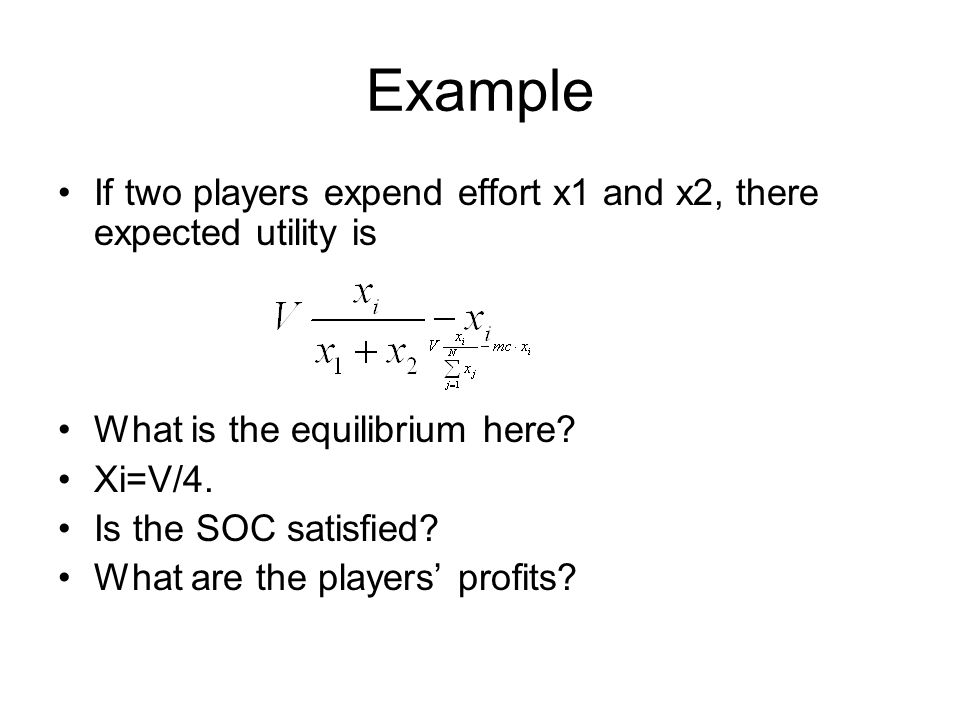 Example If two players expend effort x1 and x2, there expected utility is. What is the equilibrium here