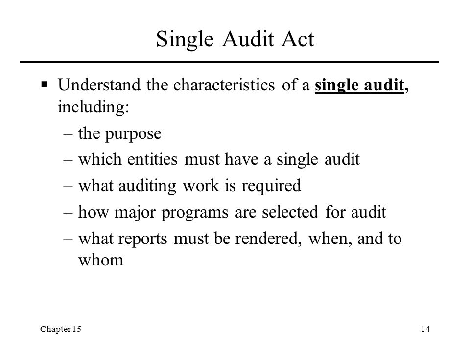 Single Audit Act Understand the characteristics of a single audit, including: the purpose. which entities must have a single audit.