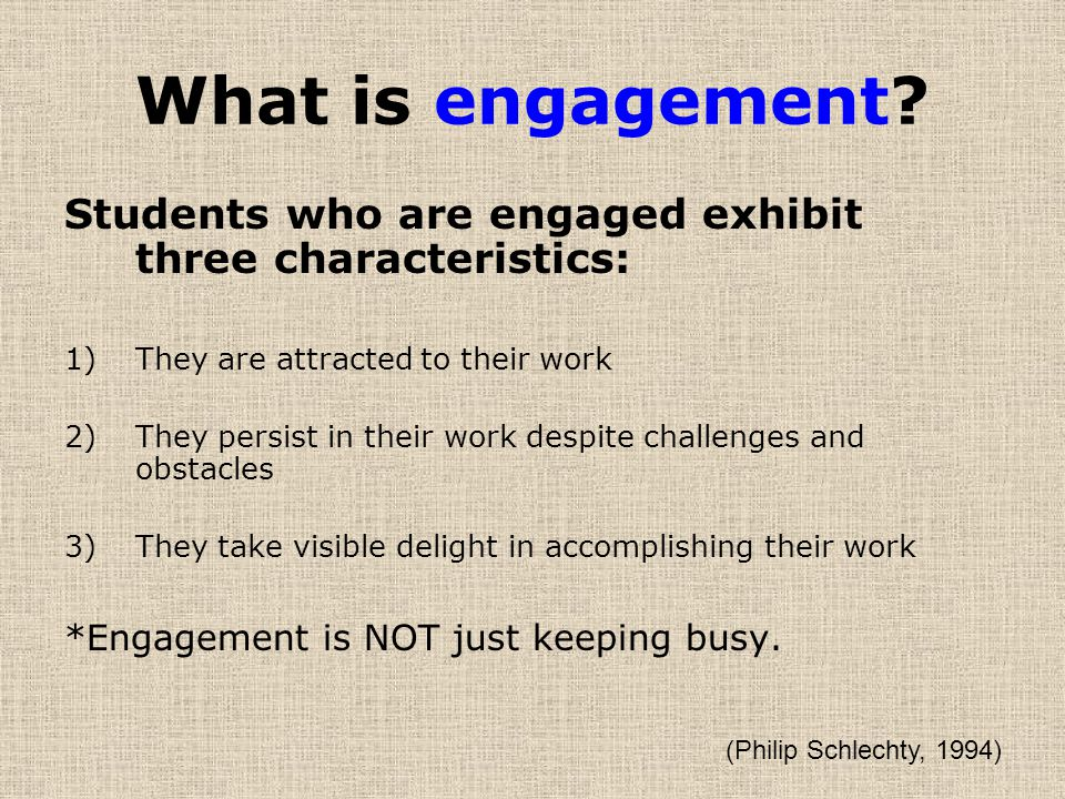 What is engagement Students who are engaged exhibit three characteristics: They are attracted to their work.