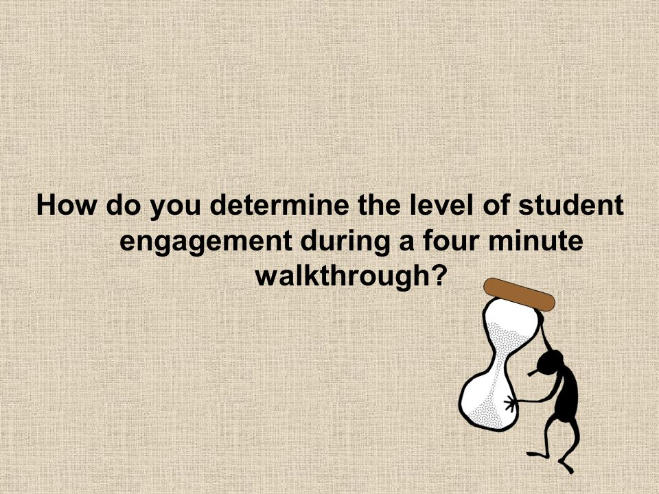 How do you determine the level of student engagement during a four minute walkthrough
