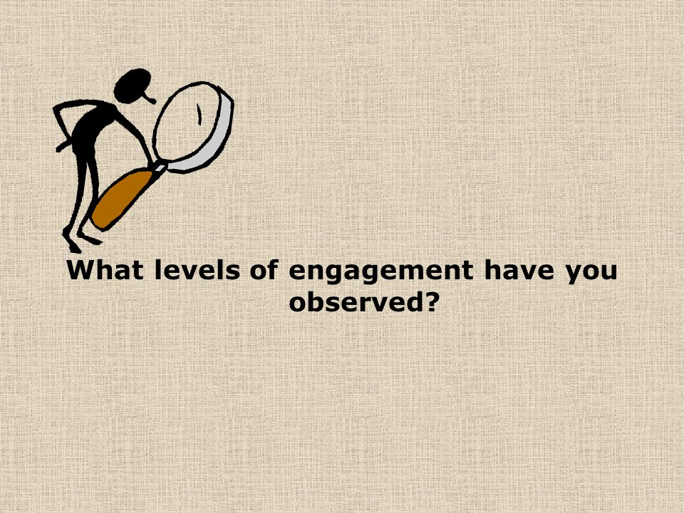 What levels of engagement have you observed