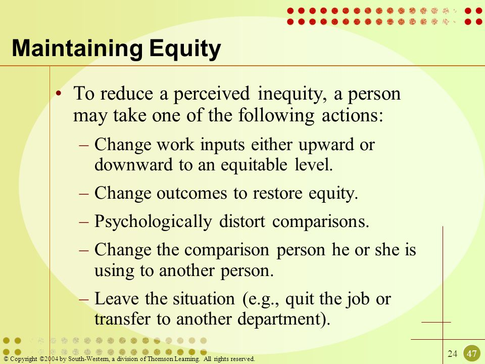 Maintaining Equity To reduce a perceived inequity, a person may take one of the following actions: