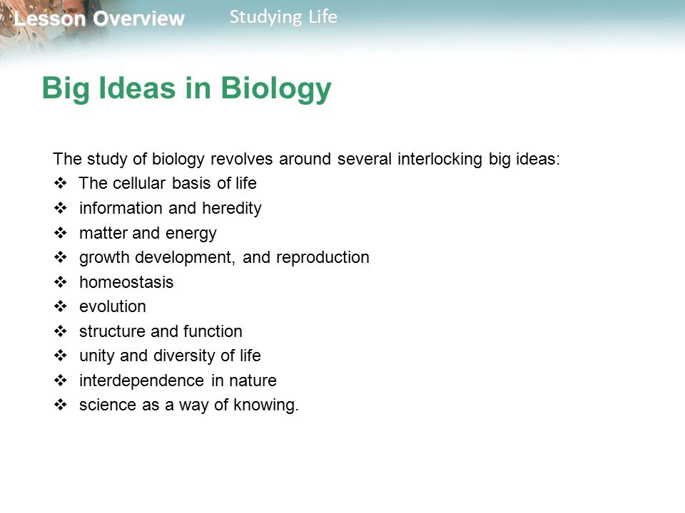 Big Ideas in Biology The study of biology revolves around several interlocking big ideas: The cellular basis of life.
