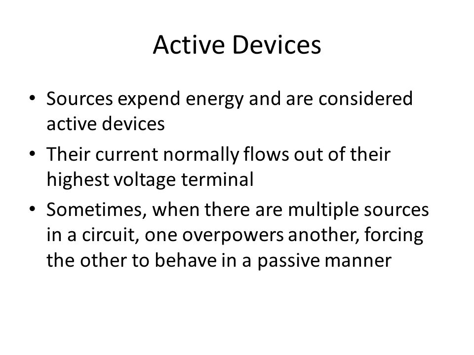 Active Devices Sources expend energy and are considered active devices