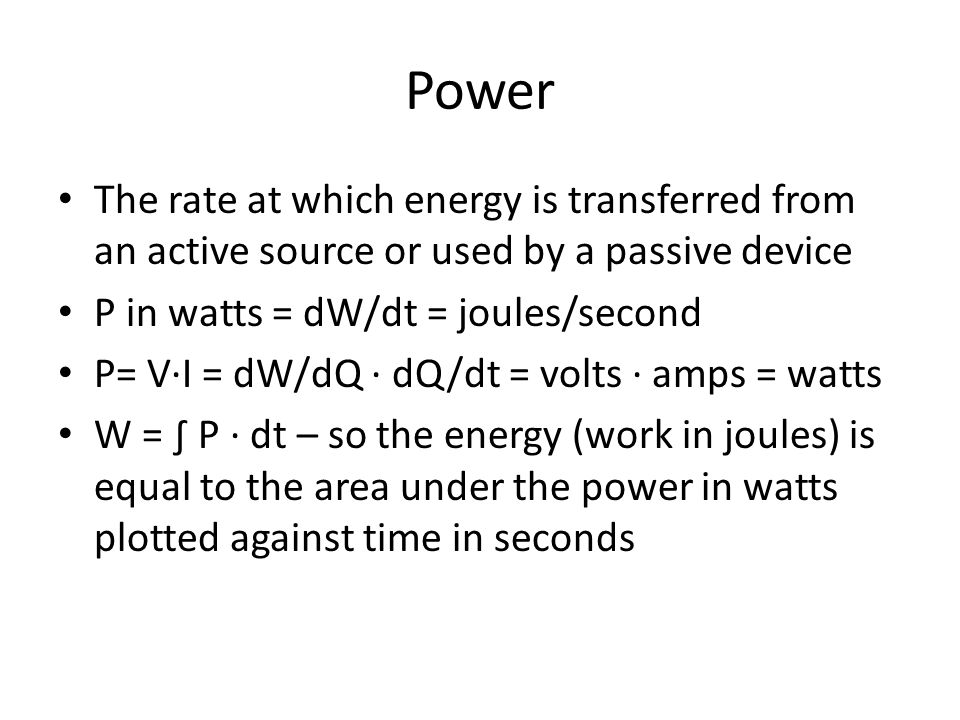 Power The rate at which energy is transferred from an active source or used by a passive device. P in watts = dW/dt = joules/second.