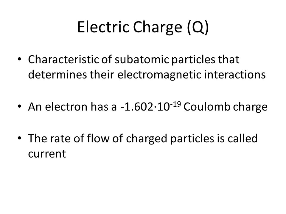 Electric Charge (Q) Characteristic of subatomic particles that determines their electromagnetic interactions.