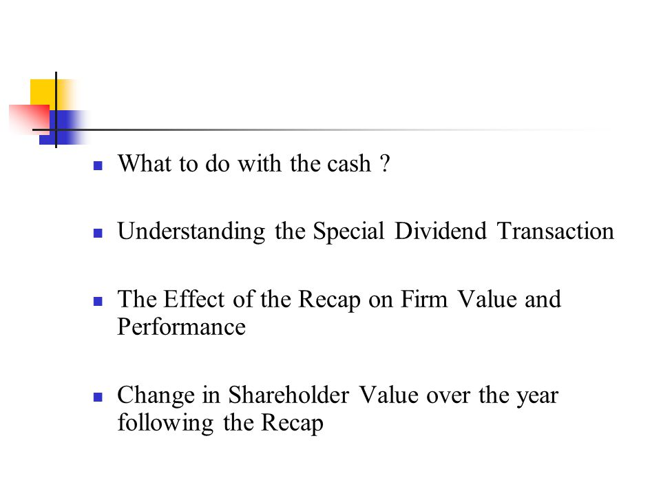 What to do with the cash Understanding the Special Dividend Transaction. The Effect of the Recap on Firm Value and Performance.