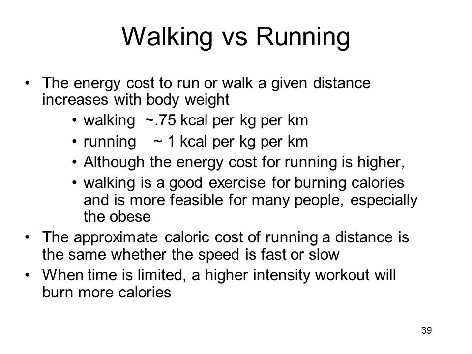 Walking vs Running The energy cost to run or walk a given distance increases with body weight. walking ~.75 kcal per kg per km.