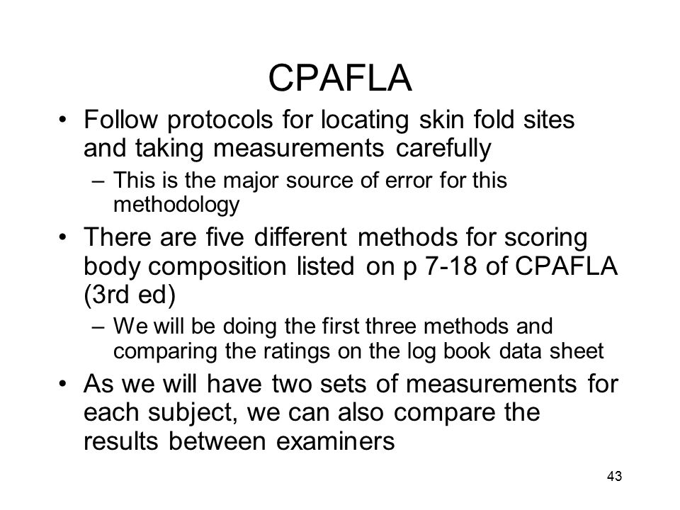 CPAFLA Follow protocols for locating skin fold sites and taking measurements carefully. This is the major source of error for this methodology.