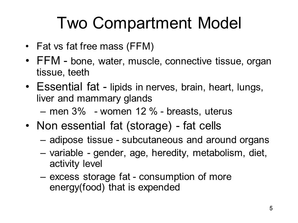 Two Compartment Model Fat vs fat free mass (FFM) FFM - bone, water, muscle, connective tissue, organ tissue, teeth.