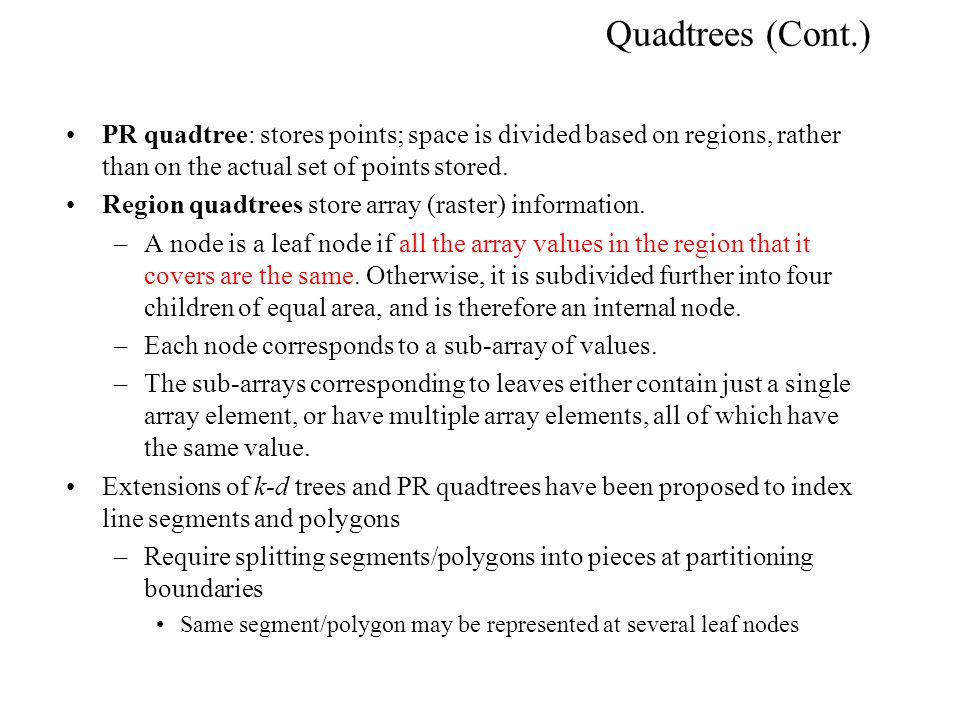 Quadtrees (Cont.) PR quadtree: stores points; space is divided based on regions, rather than on the actual set of points stored.
