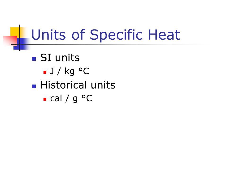 Units of Specific Heat SI units J / kg °C Historical units cal / g °C