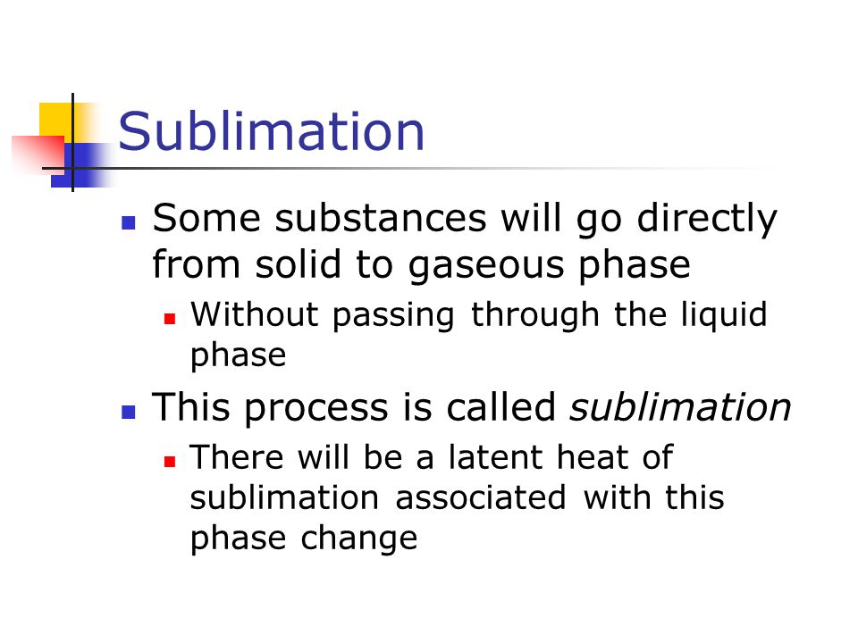 Sublimation Some substances will go directly from solid to gaseous phase. Without passing through the liquid phase.