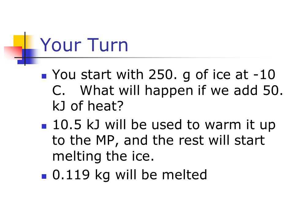 Your Turn You start with 250. g of ice at -10 C. What will happen if we add 50. kJ of heat