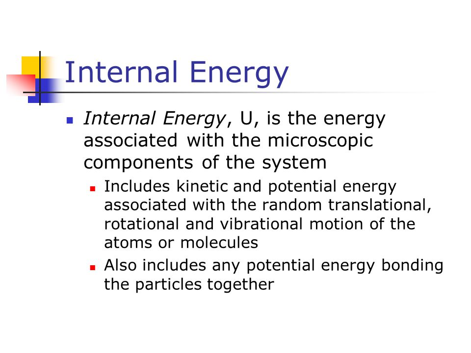 Internal Energy Internal Energy, U, is the energy associated with the microscopic components of the system.