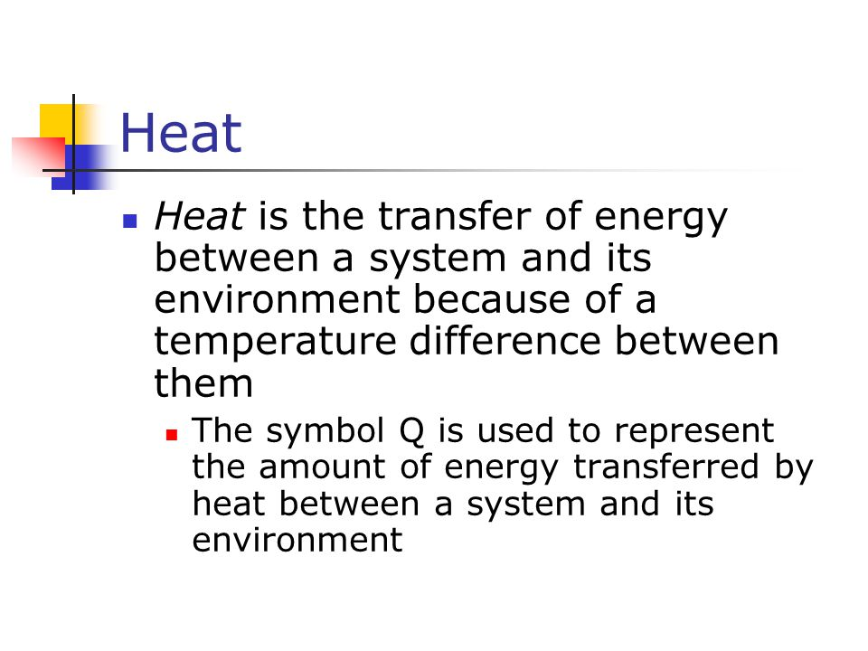 Heat Heat is the transfer of energy between a system and its environment because of a temperature difference between them.
