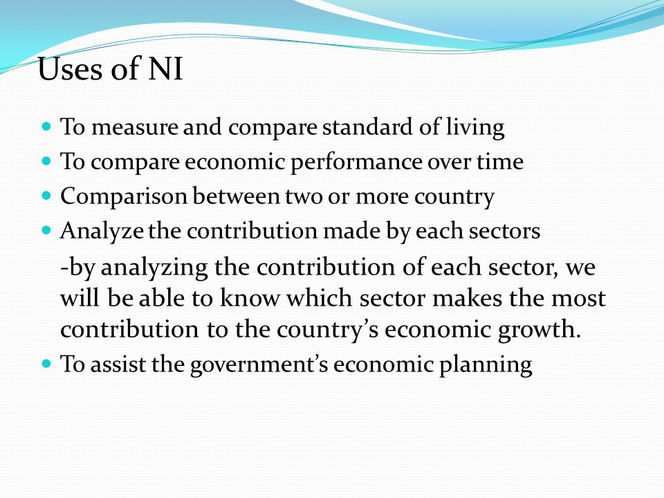 Uses of NI To measure and compare standard of living. To compare economic performance over time. Comparison between two or more country.