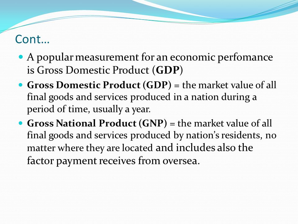 Cont… A popular measurement for an economic perfomance is Gross Domestic Product (GDP)
