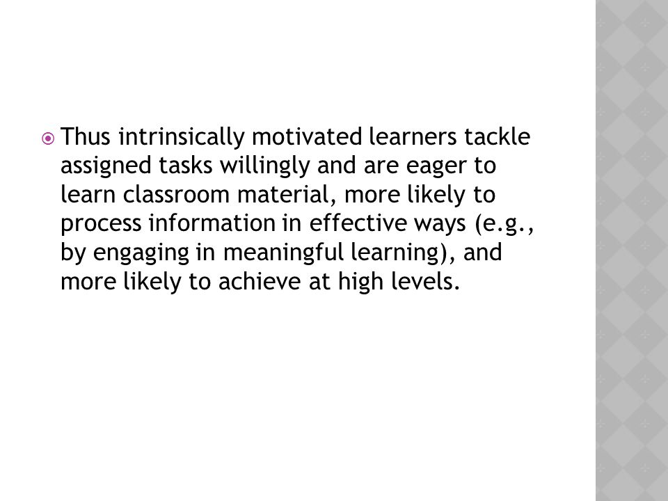 Thus intrinsically motivated learners tackle assigned tasks willingly and are eager to learn classroom material, more likely to process information in effective ways (e.g., by engaging in meaningful learning), and more likely to achieve at high levels.