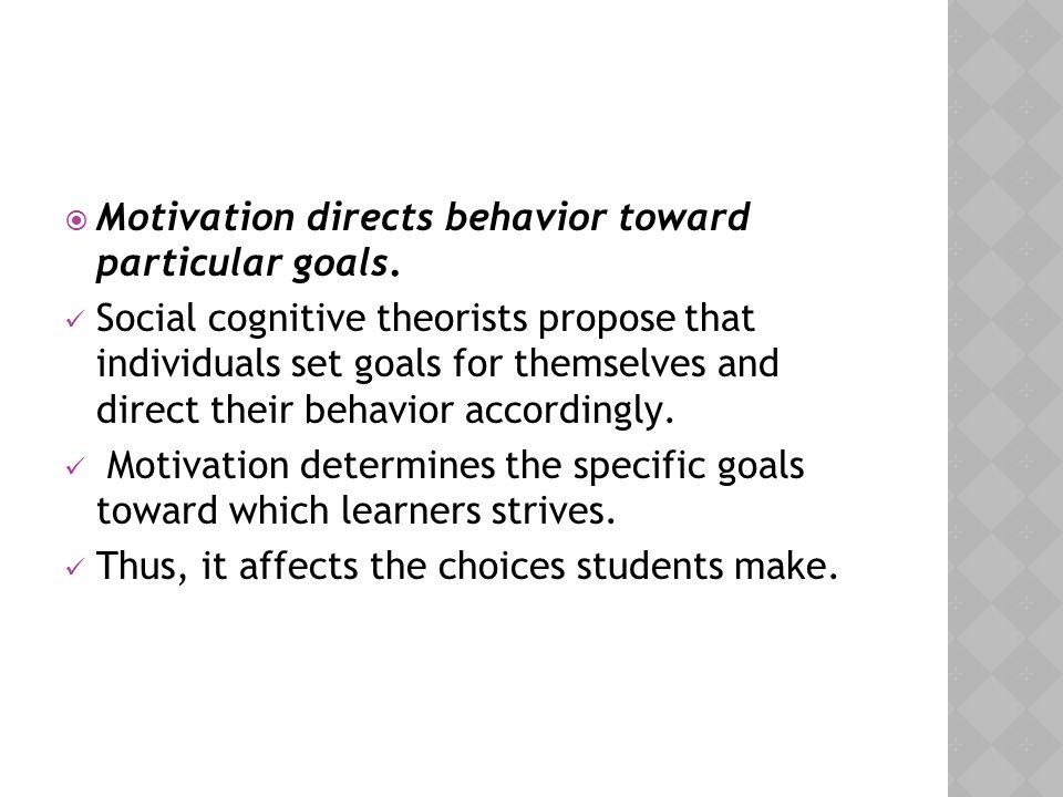 Motivation directs behavior toward particular goals.