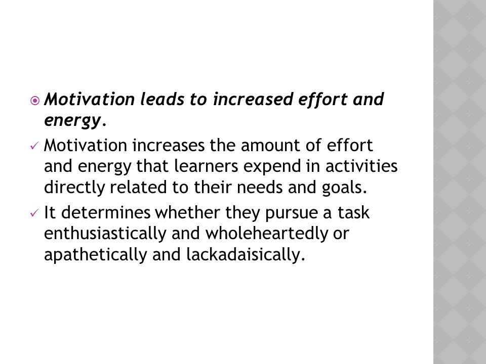 Motivation leads to increased effort and energy.