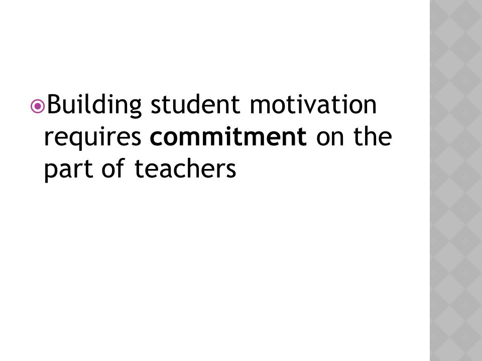 Building student motivation requires commitment on the part of teachers