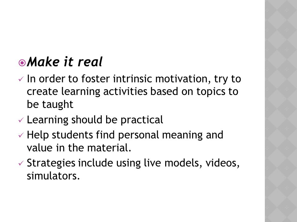 Make it real In order to foster intrinsic motivation, try to create learning activities based on topics to be taught.