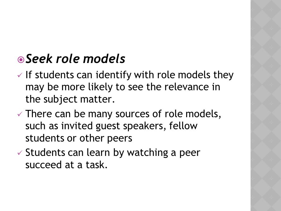 Seek role models If students can identify with role models they may be more likely to see the relevance in the subject matter.