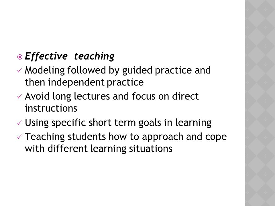 Effective teaching Modeling followed by guided practice and then independent practice. Avoid long lectures and focus on direct instructions.