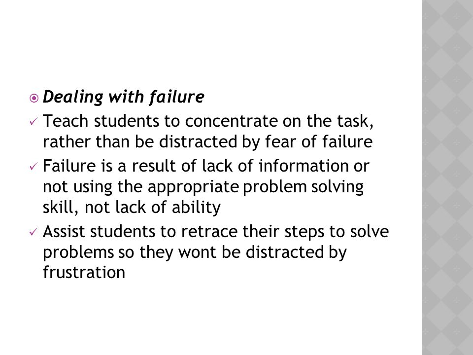 Dealing with failure Teach students to concentrate on the task, rather than be distracted by fear of failure.