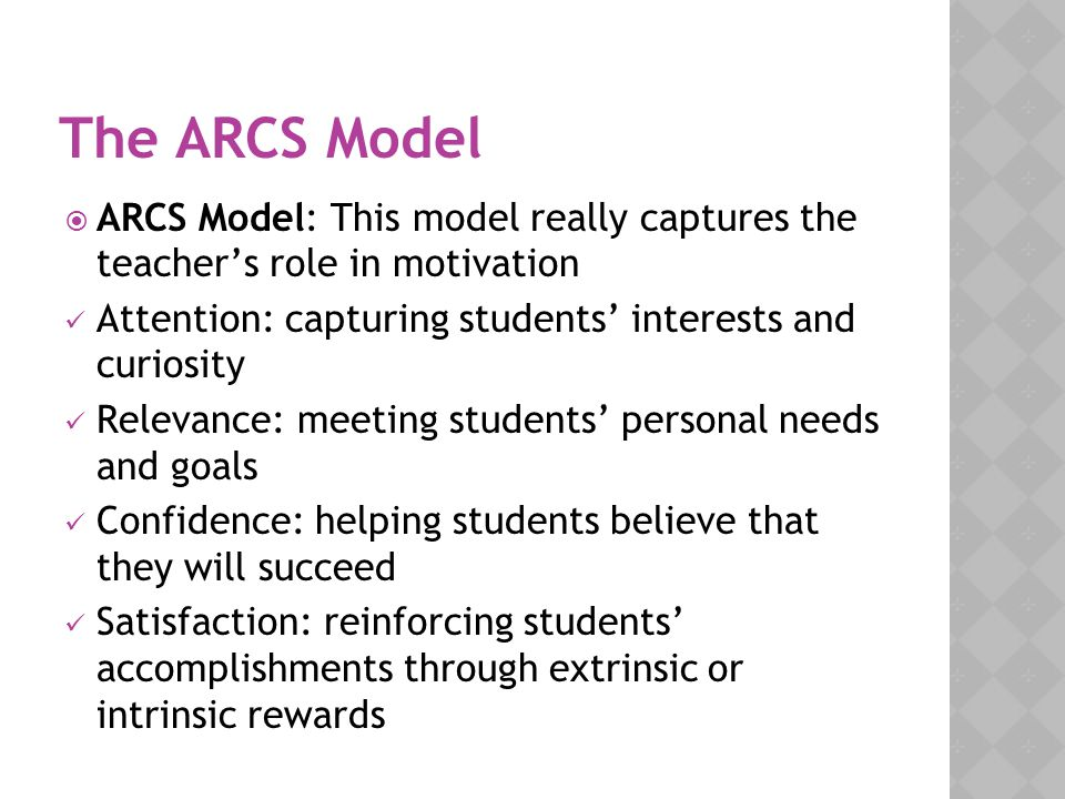 The ARCS Model ARCS Model: This model really captures the teacher's role in motivation. Attention: capturing students' interests and curiosity.