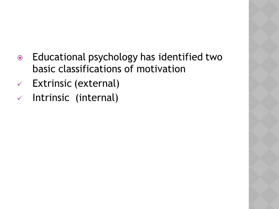Educational psychology has identified two basic classifications of motivation