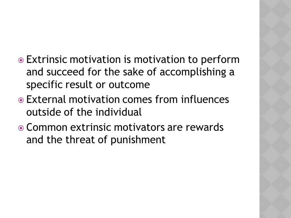 Extrinsic motivation is motivation to perform and succeed for the sake of accomplishing a specific result or outcome