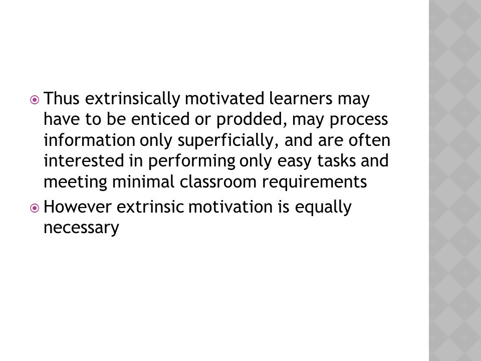 Thus extrinsically motivated learners may have to be enticed or prodded, may process information only superficially, and are often interested in performing only easy tasks and meeting minimal classroom requirements