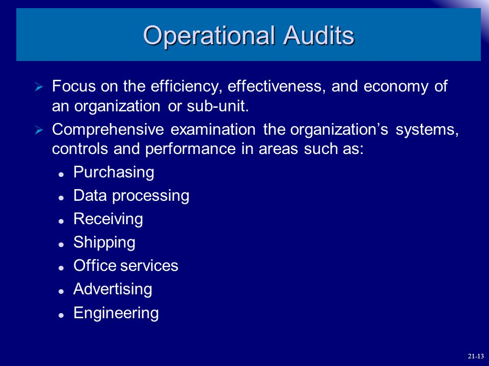 Operational Audits Focus on the efficiency, effectiveness, and economy of an organization or sub-unit.