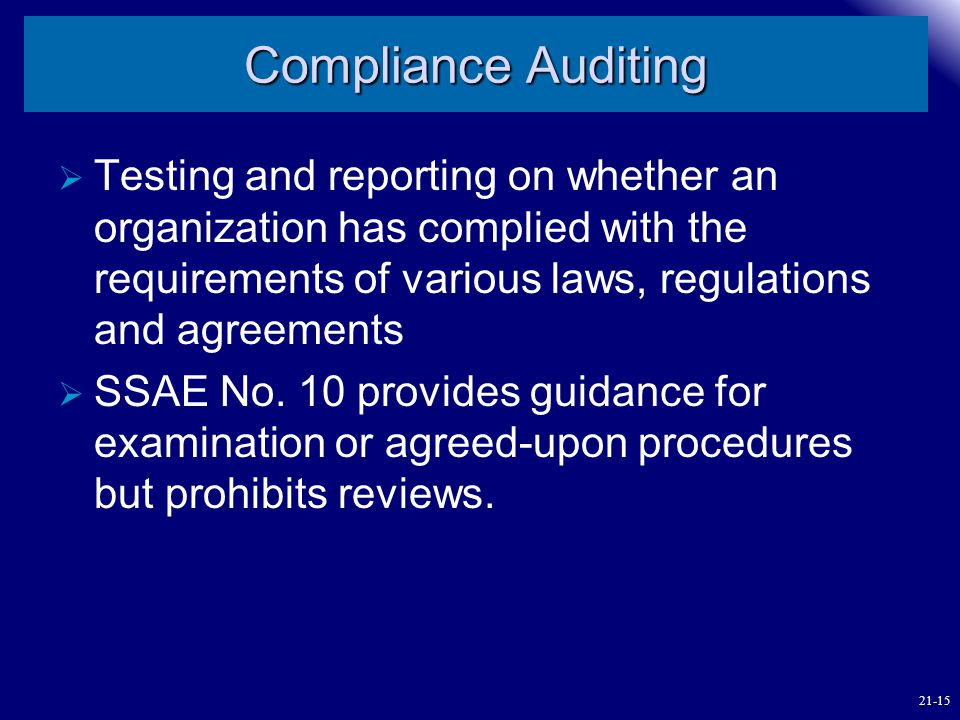 Compliance Auditing Testing and reporting on whether an organization has complied with the requirements of various laws, regulations and agreements.