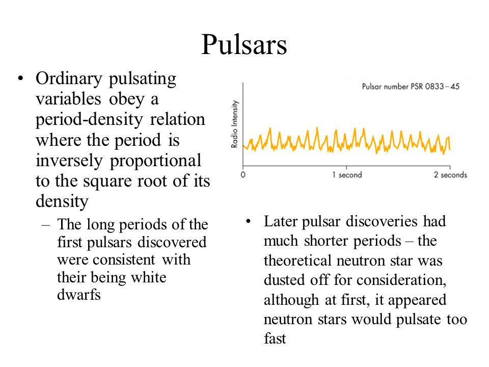 Pulsars Ordinary pulsating variables obey a period-density relation where the period is inversely proportional to the square root of its density.