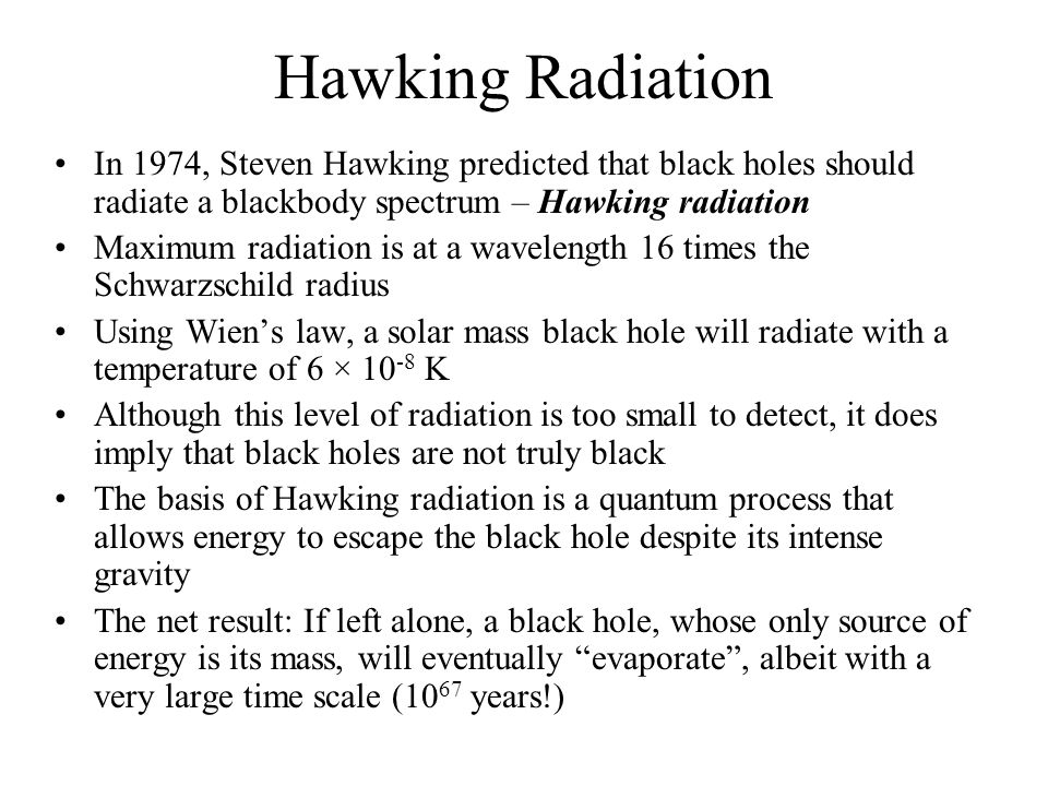 Hawking Radiation In 1974, Steven Hawking predicted that black holes should radiate a blackbody spectrum – Hawking radiation.