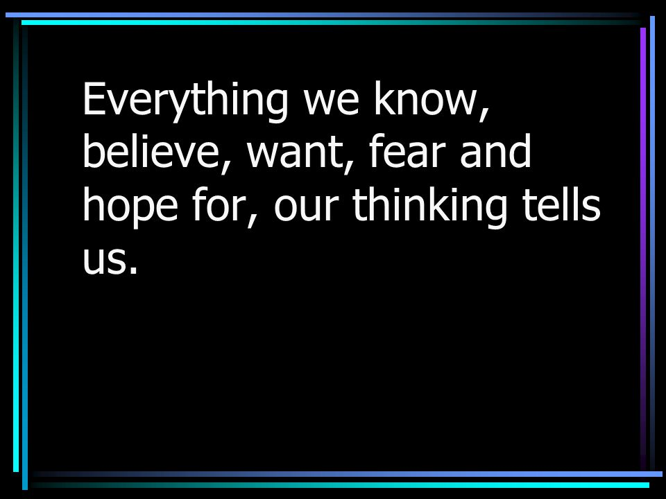 Everything we know, believe, want, fear and hope for, our thinking tells us.