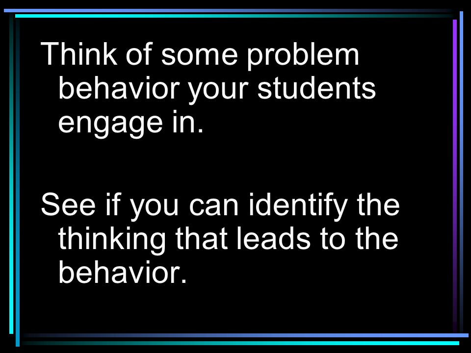 Think of some problem behavior your students engage in.