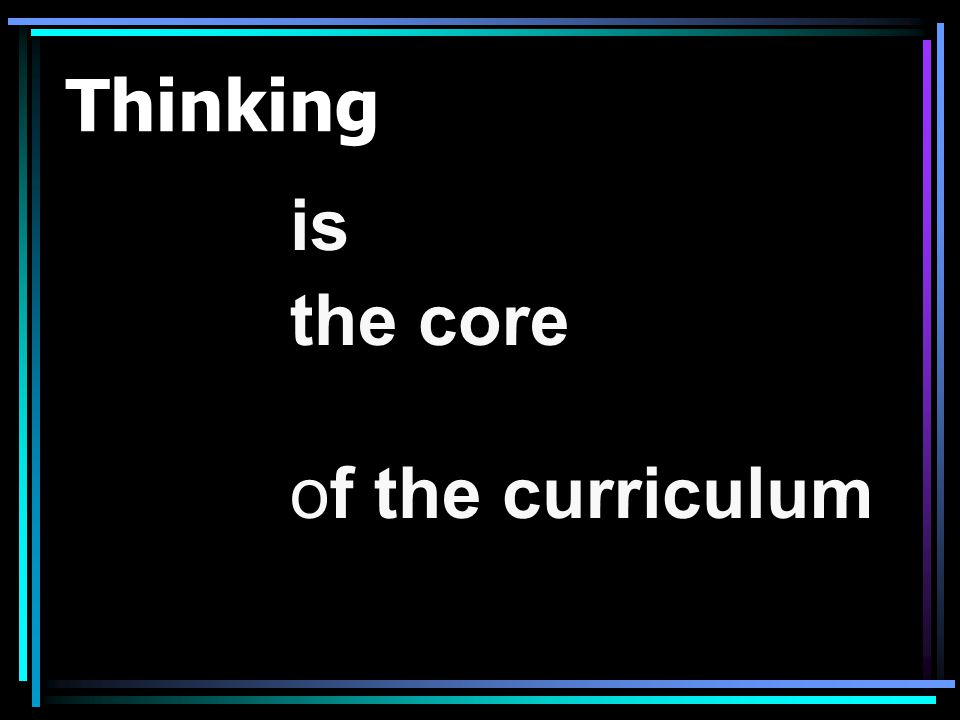 Thinking is the core of the curriculum