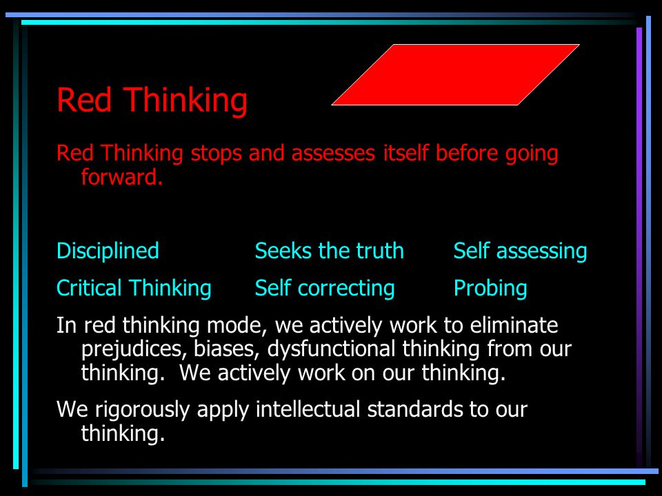 Red Thinking Red Thinking stops and assesses itself before going forward. Disciplined Seeks the truth Self assessing.
