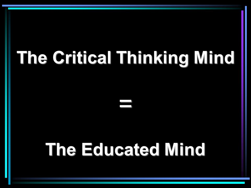 The Critical Thinking Mind = The Educated Mind