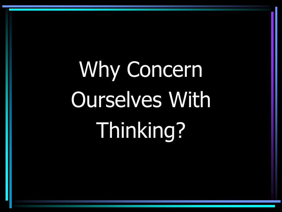 Why Concern Ourselves With Thinking