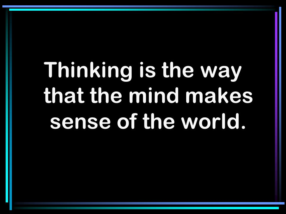 Thinking is the way that the mind makes sense of the world.
