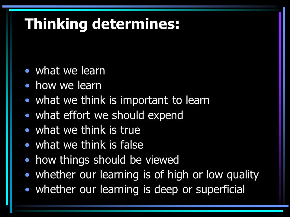 Thinking determines: what we learn how we learn