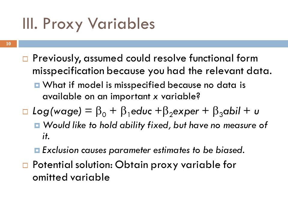 III. Proxy Variables Previously, assumed could resolve functional form misspecification because you had the relevant data.