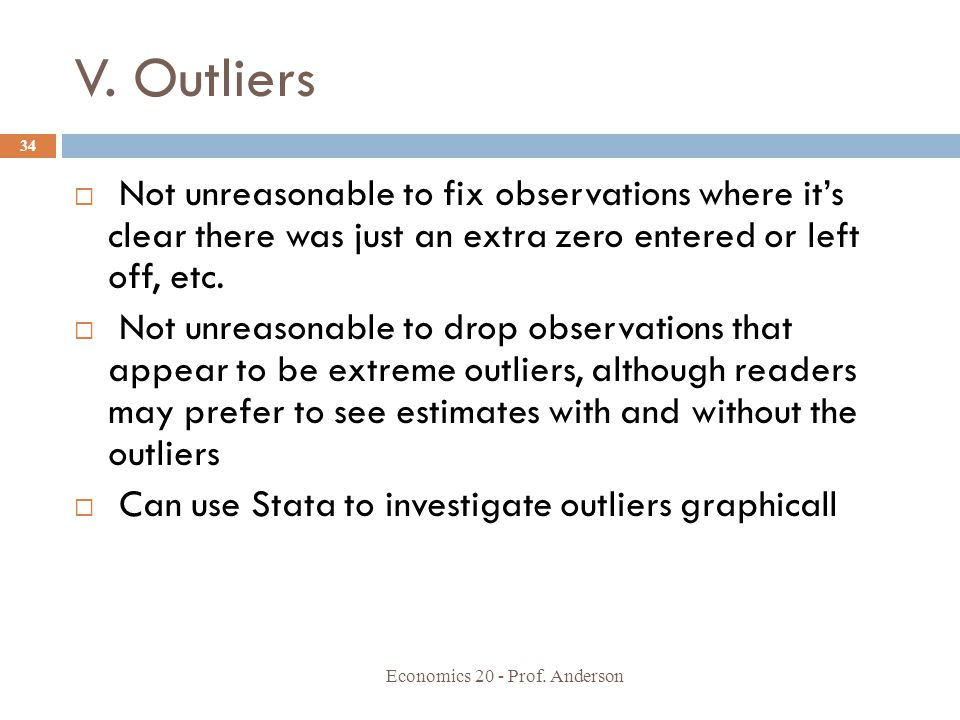 V. Outliers Not unreasonable to fix observations where it's clear there was just an extra zero entered or left off, etc.