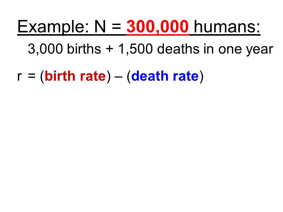 Example: N = 300,000 humans: 3,000 births + 1,500 deaths in one year